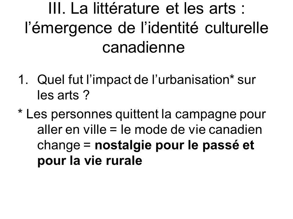 III. La littérature et les arts : lémergence de lidentité culturelle canadienne 1.Quel fut limpact de lurbanisation* sur les arts ? * Les personnes qu