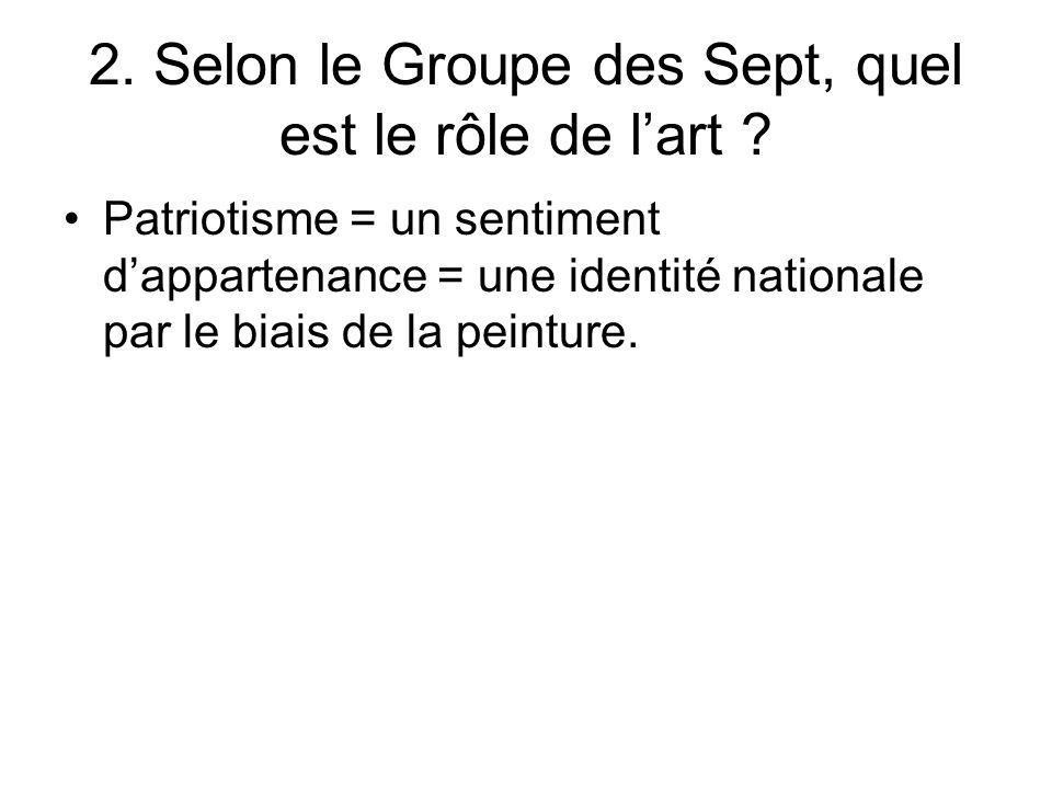 2. Selon le Groupe des Sept, quel est le rôle de lart ? Patriotisme = un sentiment dappartenance = une identité nationale par le biais de la peinture.