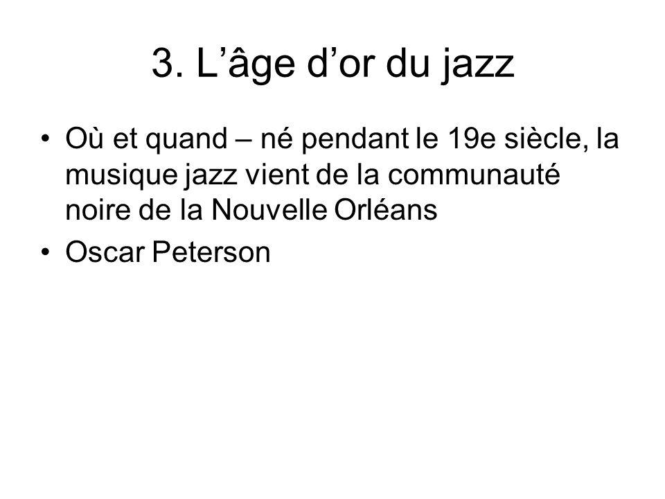 3. Lâge dor du jazz Où et quand – né pendant le 19e siècle, la musique jazz vient de la communauté noire de la Nouvelle Orléans Oscar Peterson