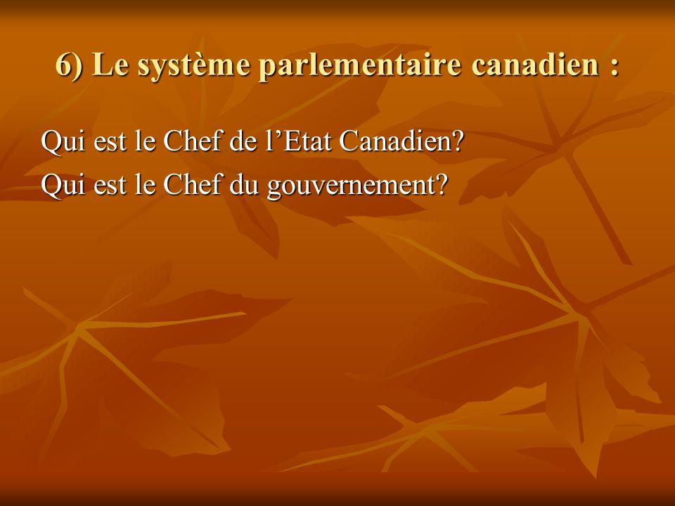 6) Le système parlementaire canadien : Qui est le Chef de lEtat Canadien? Qui est le Chef du gouvernement?