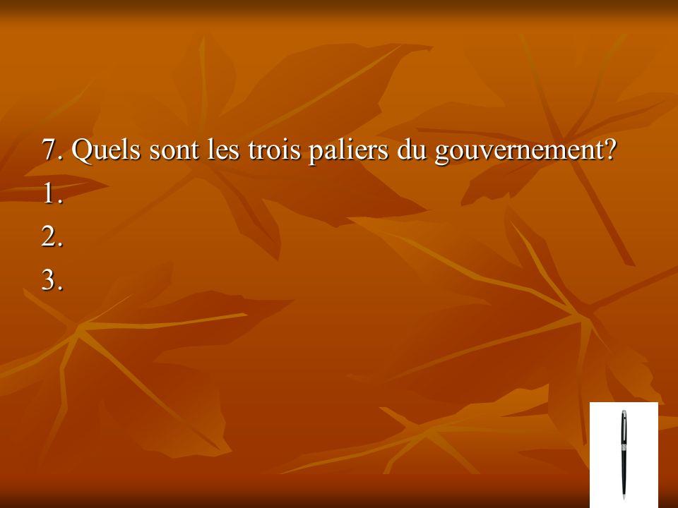 7. Quels sont les trois paliers du gouvernement? 1.2.3.