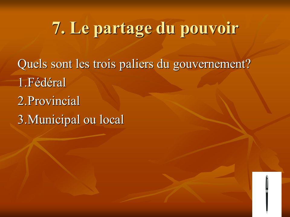 7. Le partage du pouvoir Quels sont les trois paliers du gouvernement? 1.Fédéral2.Provincial 3.Municipal ou local