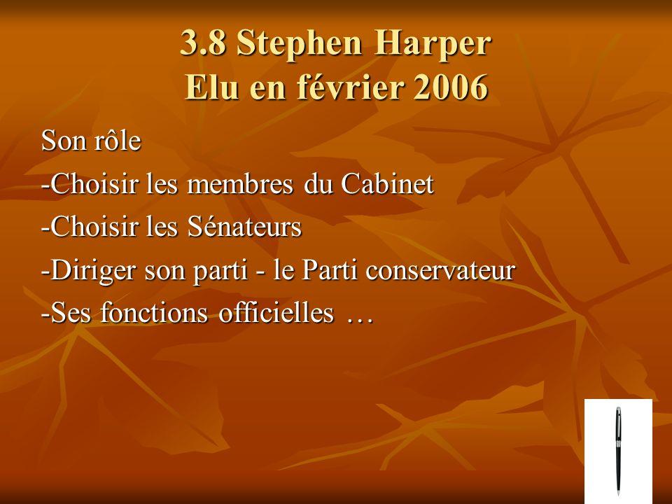 3.8 Stephen Harper Elu en février 2006 Son rôle -Choisir les membres du Cabinet -Choisir les Sénateurs -Diriger son parti - le Parti conservateur -Ses