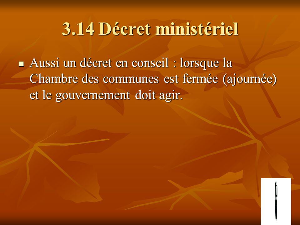 3.14 Décret ministériel Aussi un décret en conseil : lorsque la Chambre des communes est fermée (ajournée) et le gouvernement doit agir. Aussi un décr