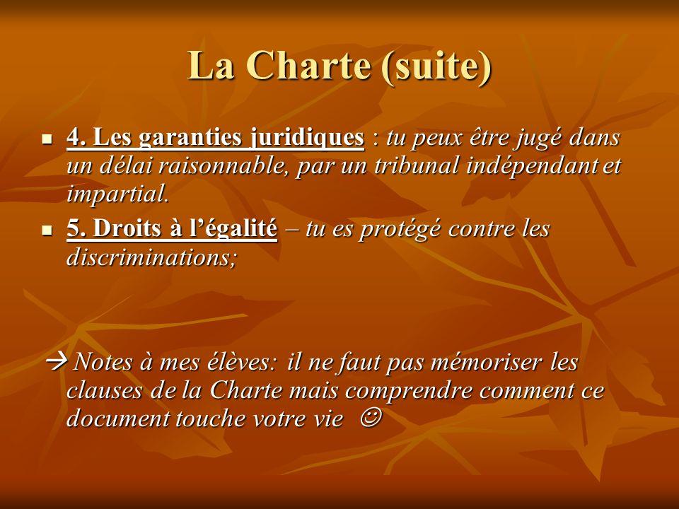 La Charte (suite) 4. Les garanties juridiques : tu peux être jugé dans un délai raisonnable, par un tribunal indépendant et impartial. 4. Les garantie