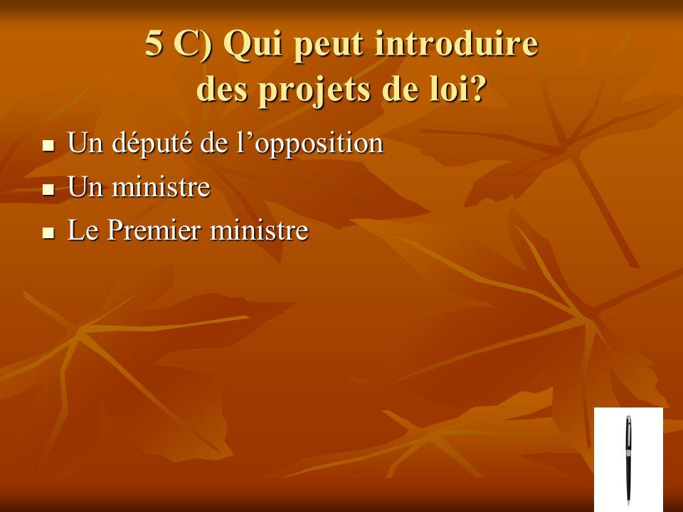 5 C) Qui peut introduire des projets de loi? Un député de lopposition Un député de lopposition Un ministre Un ministre Le Premier ministre Le Premier