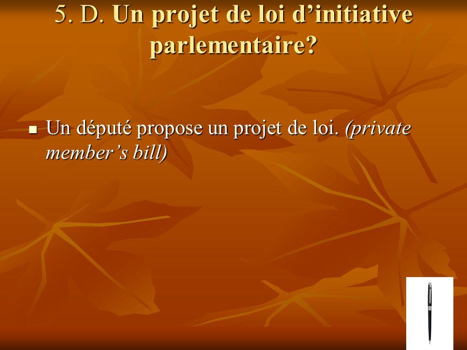 5. D. Un projet de loi dinitiative parlementaire? Un député propose un projet de loi. (private members bill) Un député propose un projet de loi. (priv
