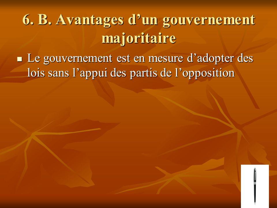 6. B. Avantages dun gouvernement majoritaire Le gouvernement est en mesure dadopter des lois sans lappui des partis de lopposition Le gouvernement est
