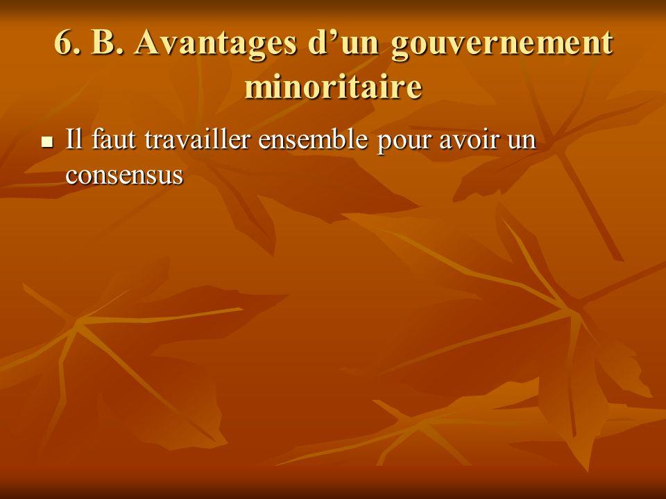 6. B. Avantages dun gouvernement minoritaire Il faut travailler ensemble pour avoir un consensus Il faut travailler ensemble pour avoir un consensus
