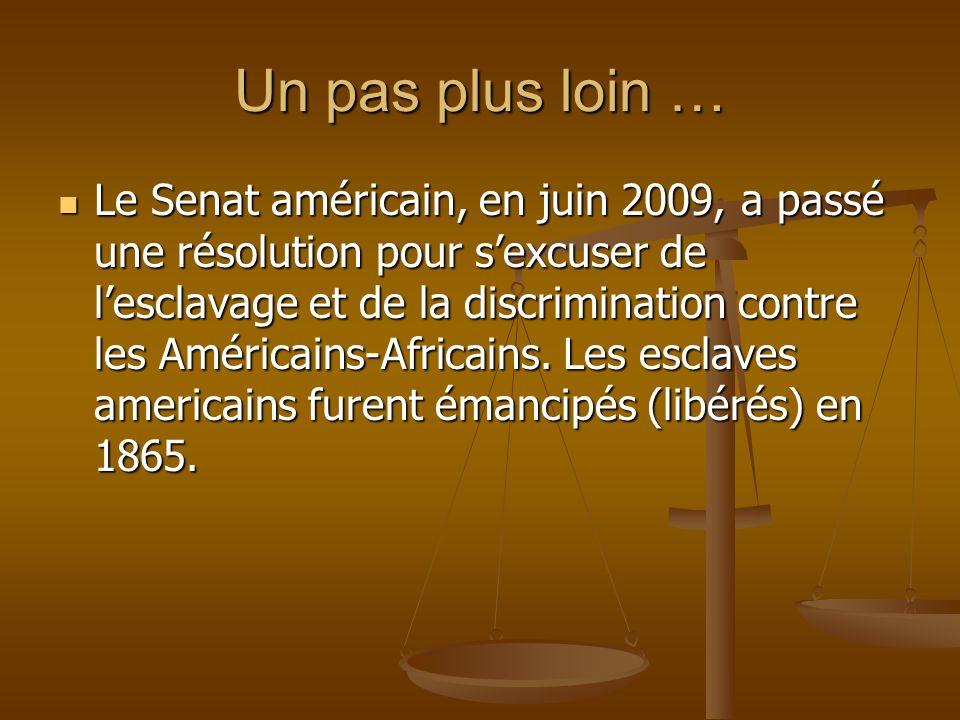 Un pas plus loin … Le Senat américain, en juin 2009, a passé une résolution pour sexcuser de lesclavage et de la discrimination contre les Américains-Africains.