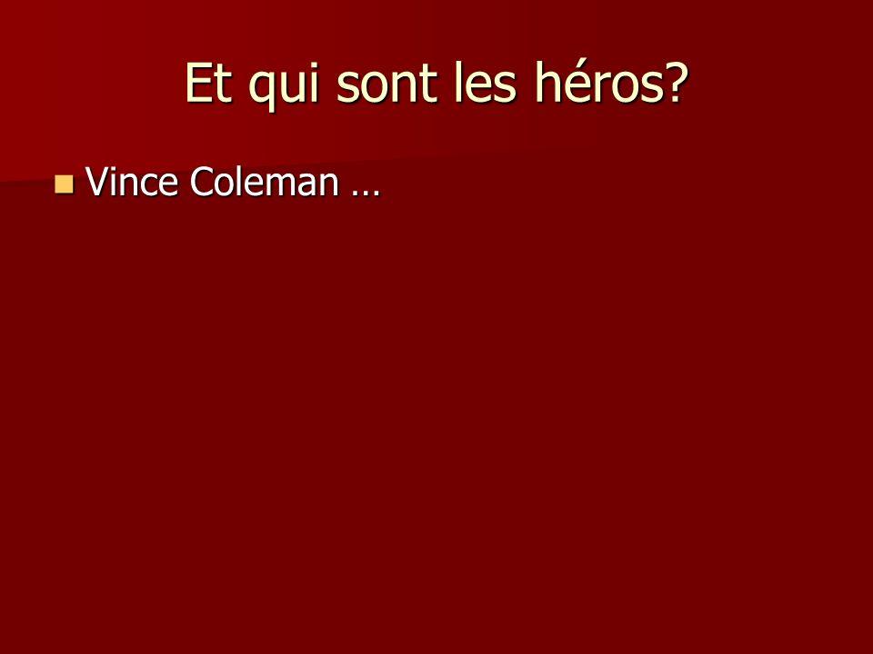 Et qui sont les héros Vince Coleman … Vince Coleman …