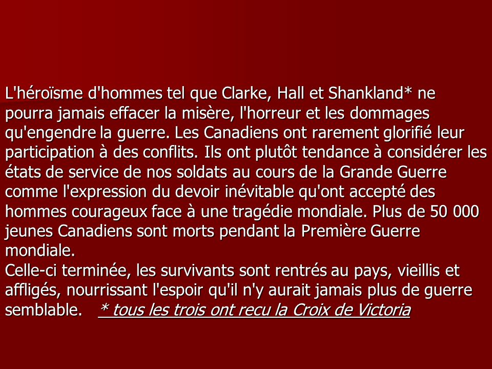 L héroïsme d hommes tel que Clarke, Hall et Shankland* ne pourra jamais effacer la misère, l horreur et les dommages qu engendre la guerre.