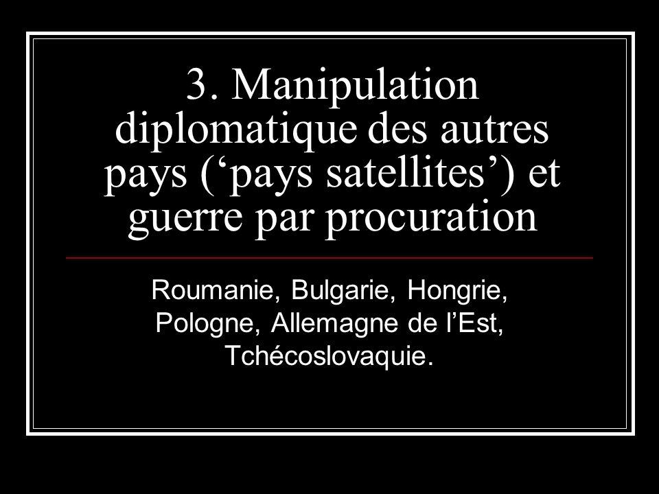 3. Manipulation diplomatique des autres pays (pays satellites) et guerre par procuration Roumanie, Bulgarie, Hongrie, Pologne, Allemagne de lEst, Tché