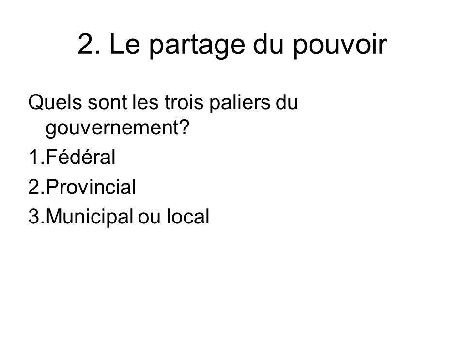2. Le partage du pouvoir Quels sont les trois paliers du gouvernement? 1.Fédéral 2.Provincial 3.Municipal ou local