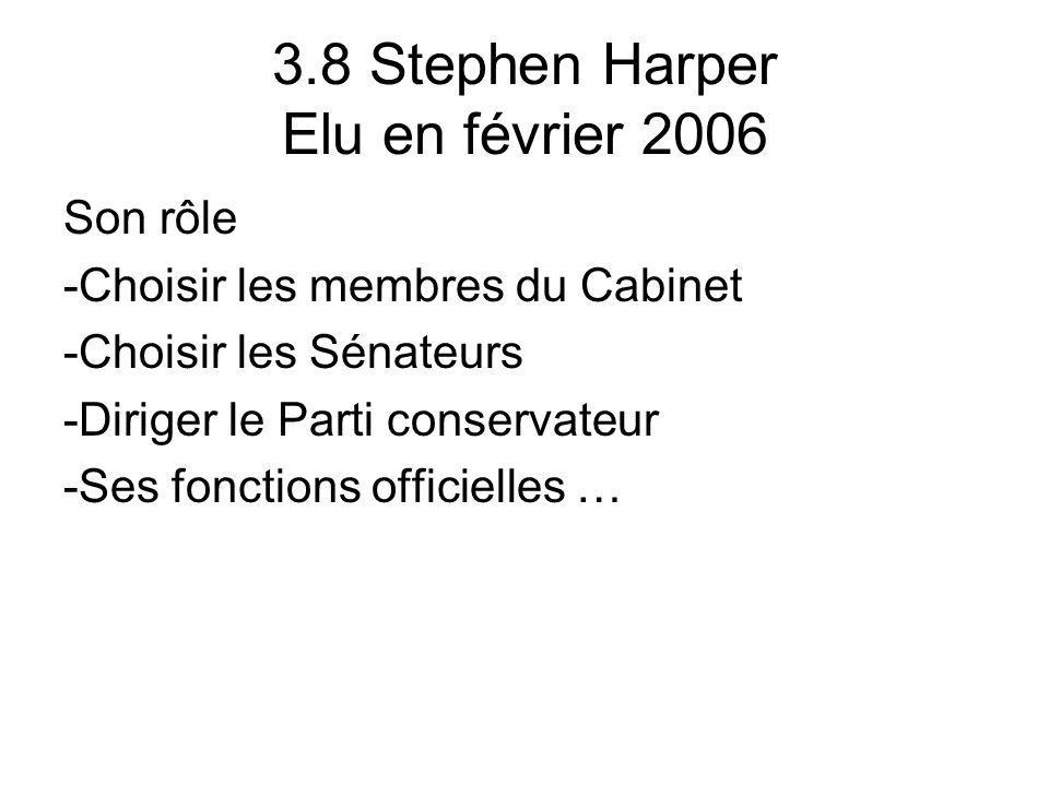3.8 Stephen Harper Elu en février 2006 Son rôle -Choisir les membres du Cabinet -Choisir les Sénateurs -Diriger le Parti conservateur -Ses fonctions o