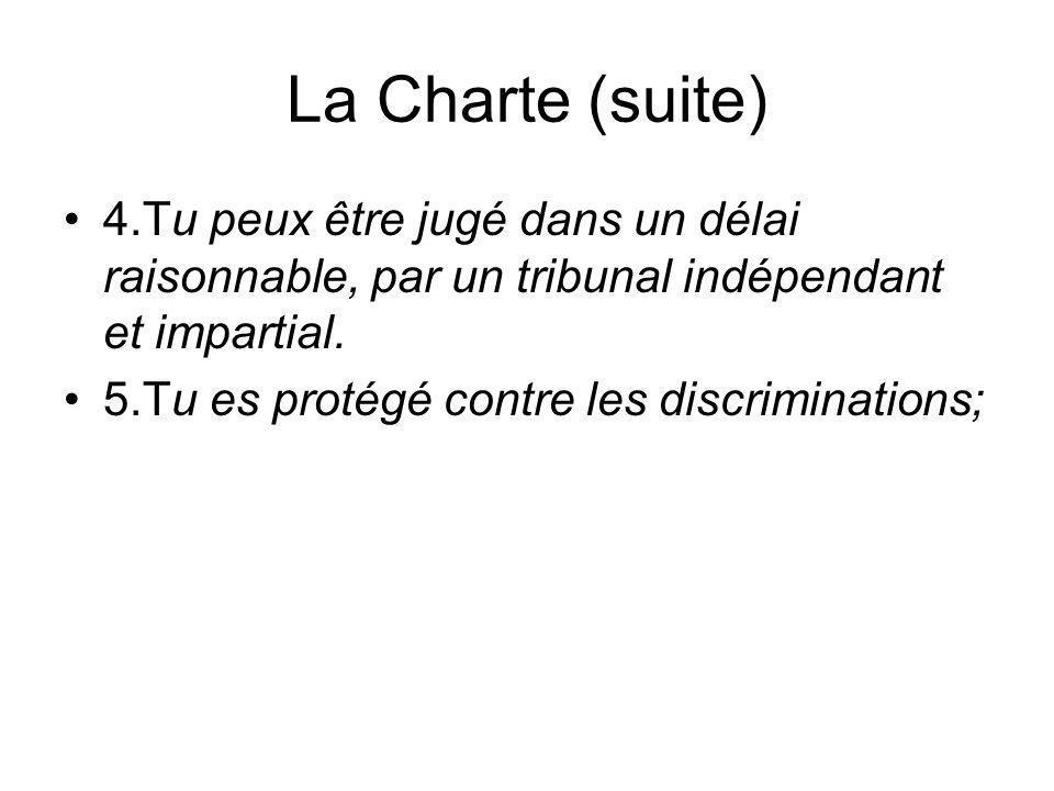La Charte (suite) 4.Tu peux être jugé dans un délai raisonnable, par un tribunal indépendant et impartial. 5.Tu es protégé contre les discriminations;