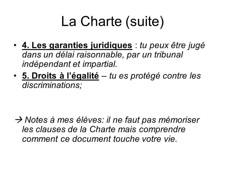 La Charte (suite) 4. Les garanties juridiques : tu peux être jugé dans un délai raisonnable, par un tribunal indépendant et impartial. 5. Droits à lég