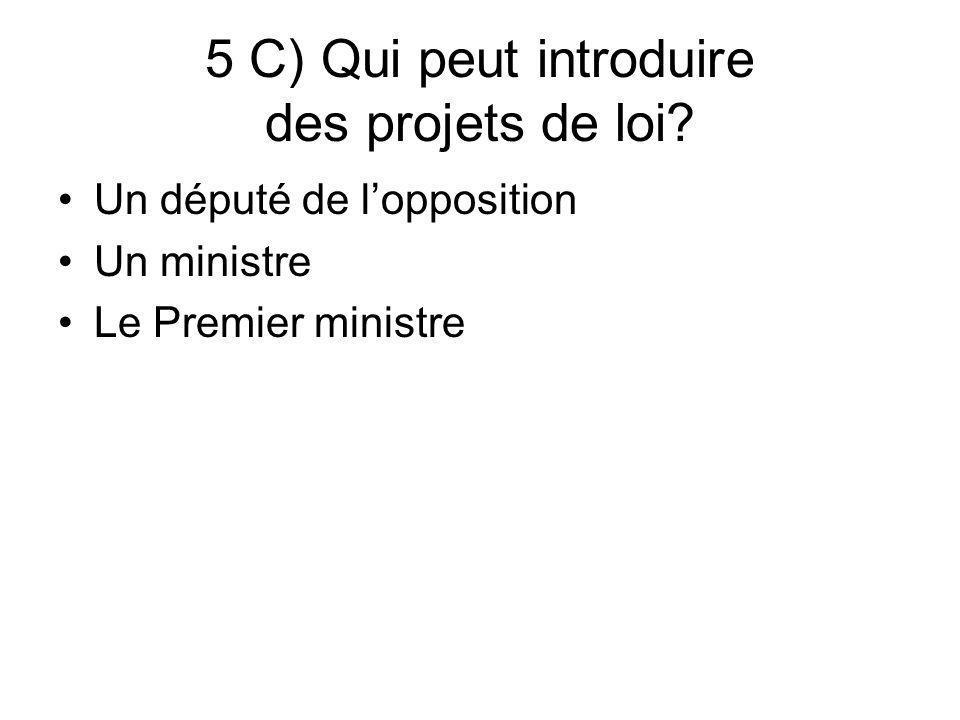 5 C) Qui peut introduire des projets de loi? Un député de lopposition Un ministre Le Premier ministre