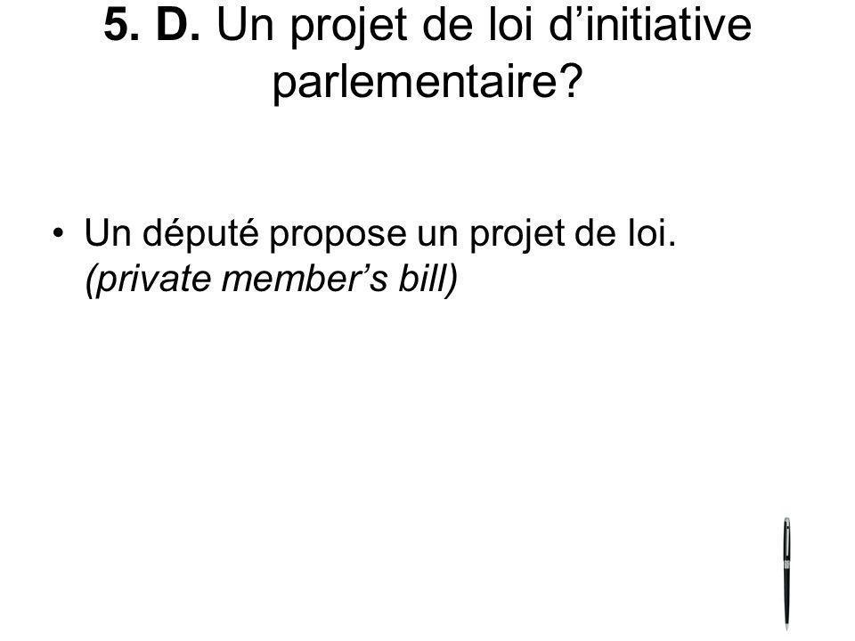 5. D. Un projet de loi dinitiative parlementaire? Un député propose un projet de loi. (private members bill)