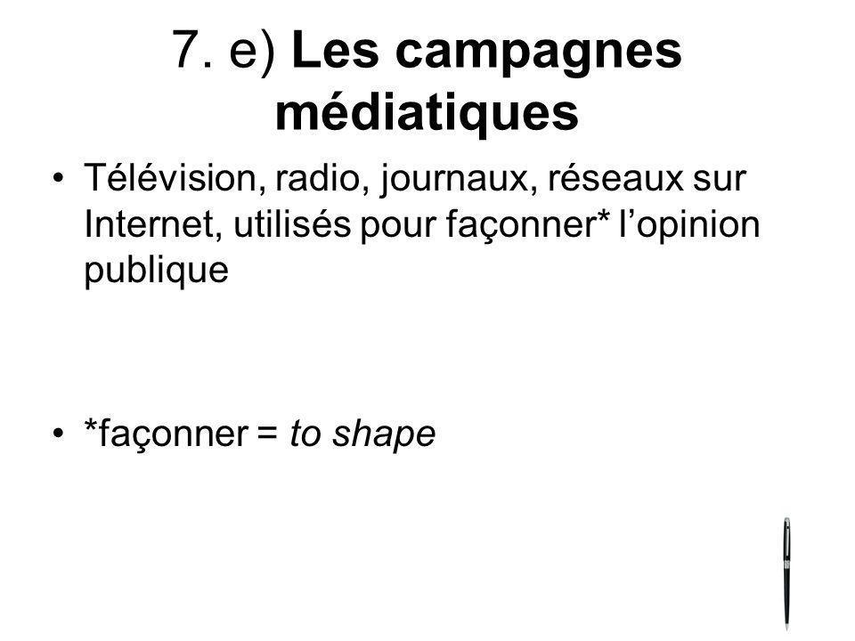 7. e) Les campagnes médiatiques Télévision, radio, journaux, réseaux sur Internet, utilisés pour façonner* lopinion publique *façonner = to shape
