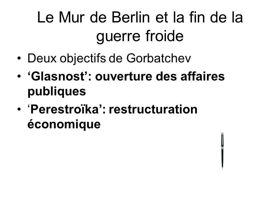 Le Mur de Berlin et la fin de la guerre froide Deux objectifs de Gorbatchev Glasnost: ouverture des affaires publiques Perestroïka: restructuration éc