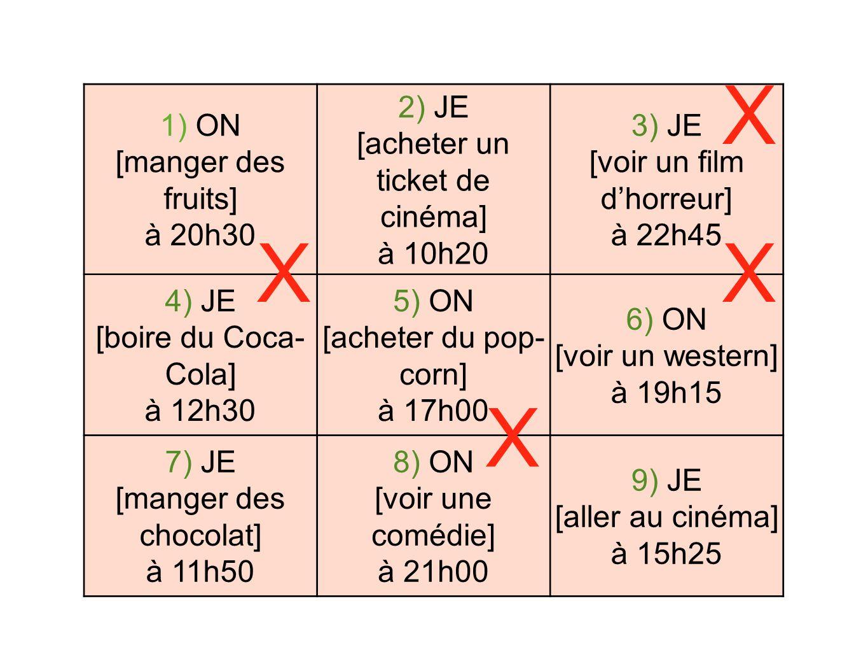 1) ON [manger des fruits] à 20h30 2) JE [acheter un ticket de cinéma] à 10h20 3) JE [voir un film dhorreur] à 22h45 4) JE [boire du Coca- Cola] à 12h30 5) ON [acheter du pop- corn] à 17h00 6) ON [voir un western] à 19h15 7) JE [manger des chocolat] à 11h50 8) ON [voir une comédie] à 21h00 9) JE [aller au cinéma] à 15h25 X XX X