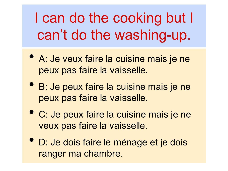 I can do the cooking but I cant do the washing-up. A: Je veux faire la cuisine mais je ne peux pas faire la vaisselle. B: Je peux faire la cuisine mai