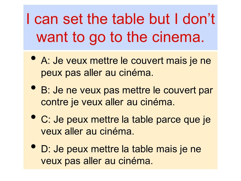 I can set the table but I dont want to go to the cinema. A: Je veux mettre le couvert mais je ne peux pas aller au cinéma. B: Je ne veux pas mettre le
