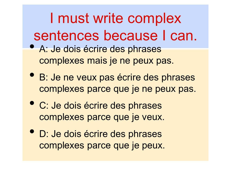 I must write complex sentences because I can. A: Je dois écrire des phrases complexes mais je ne peux pas. B: Je ne veux pas écrire des phrases comple