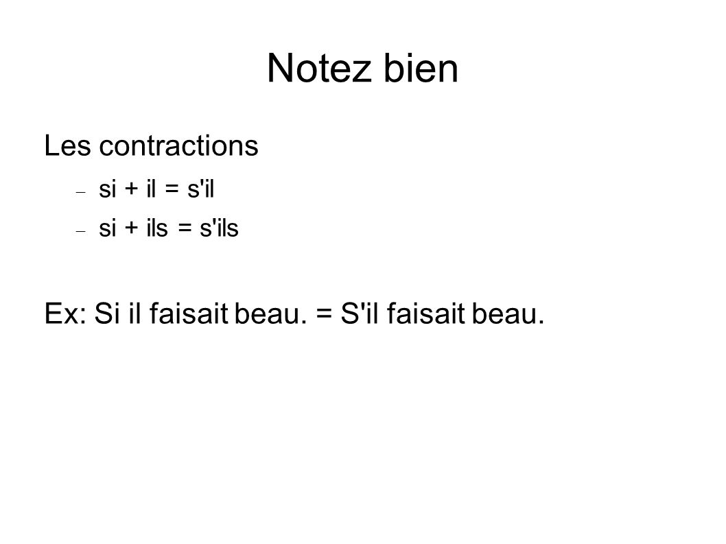 Notez bien Les contractions si + il = s'il si + ils = s'ils Ex: Si il faisait beau. = S'il faisait beau.
