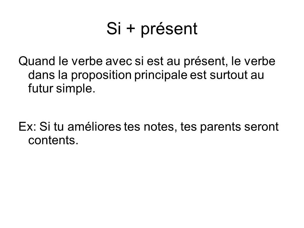 Si + présent Quand le verbe avec si est au présent, le verbe dans la proposition principale est surtout au futur simple. Ex: Si tu améliores tes notes