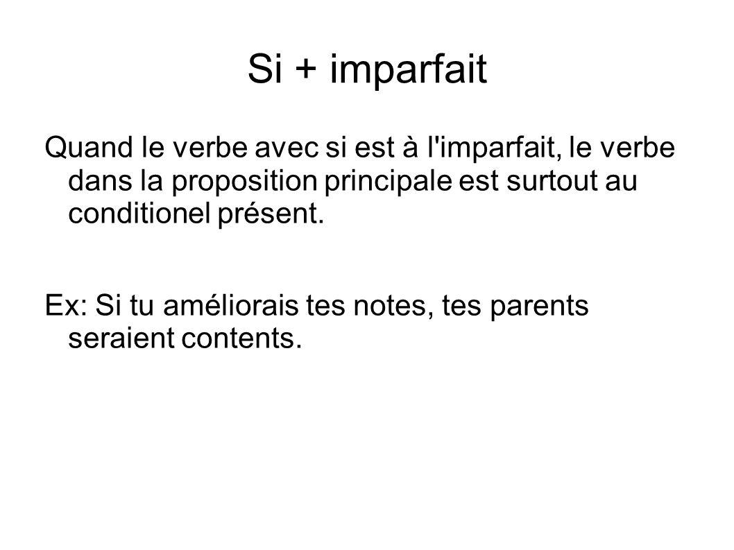 Si + imparfait Quand le verbe avec si est à l'imparfait, le verbe dans la proposition principale est surtout au conditionel présent. Ex: Si tu amélior