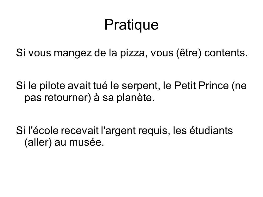 Pratique Si vous mangez de la pizza, vous (être) contents. Si le pilote avait tué le serpent, le Petit Prince (ne pas retourner) à sa planète. Si l'éc