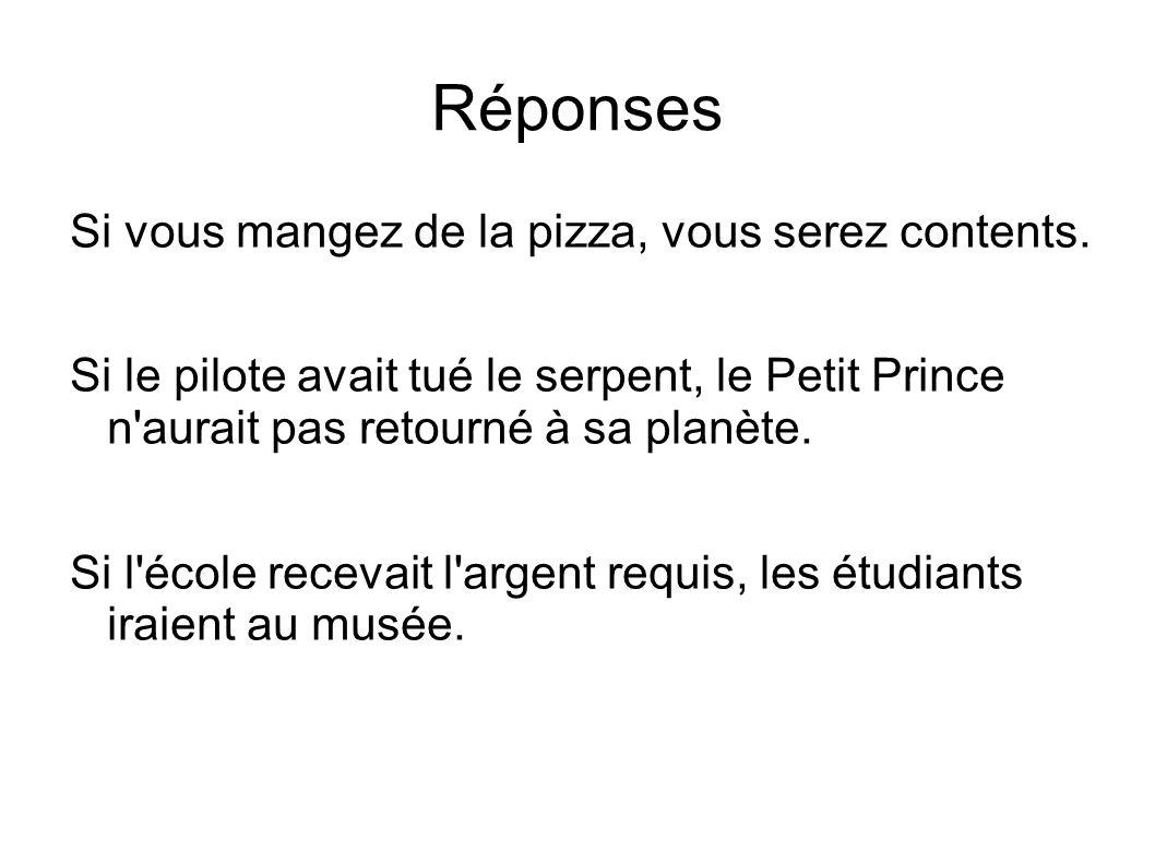 Réponses Si vous mangez de la pizza, vous serez contents. Si le pilote avait tué le serpent, le Petit Prince n'aurait pas retourné à sa planète. Si l'