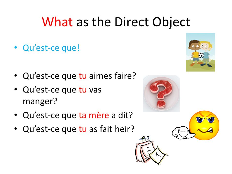 What as the Direct Object Quest-ce que! Quest-ce que tu aimes faire? Quest-ce que tu vas manger? Quest-ce que ta mère a dit? Quest-ce que tu as fait h