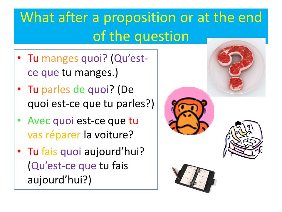 What after a proposition or at the end of the question Tu manges quoi? (Quest- ce que tu manges.) Tu parles de quoi? (De quoi est-ce que tu parles?) A