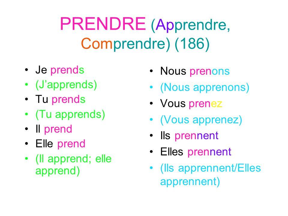 PRENDRE (Apprendre, Comprendre) (186) Je prends (Japprends) Tu prends (Tu apprends) Il prend Elle prend (Il apprend; elle apprend) Nous prenons (Nous apprenons) Vous prenez (Vous apprenez) Ils prennent Elles prennent (Ils apprennent/Elles apprennent)