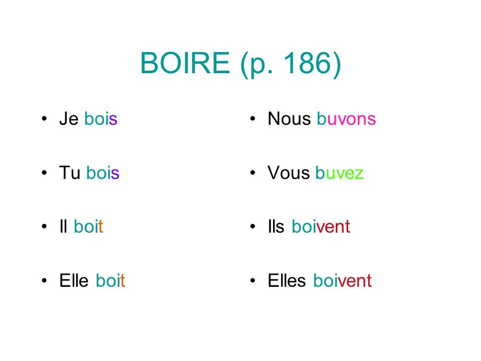 BOIRE (p. 186) Je bois Tu bois Il boit Elle boit Nous buvons Vous buvez Ils boivent Elles boivent