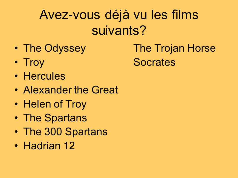Avez-vous déjà vu les films suivants? The OdysseyThe Trojan Horse TroySocrates Hercules Alexander the Great Helen of Troy The Spartans The 300 Spartan
