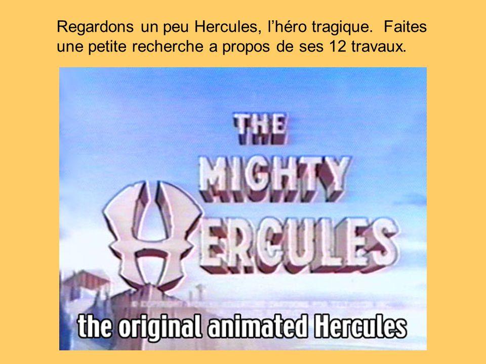 Regardons un peu Hercules, lhéro tragique. Faites une petite recherche a propos de ses 12 travaux.