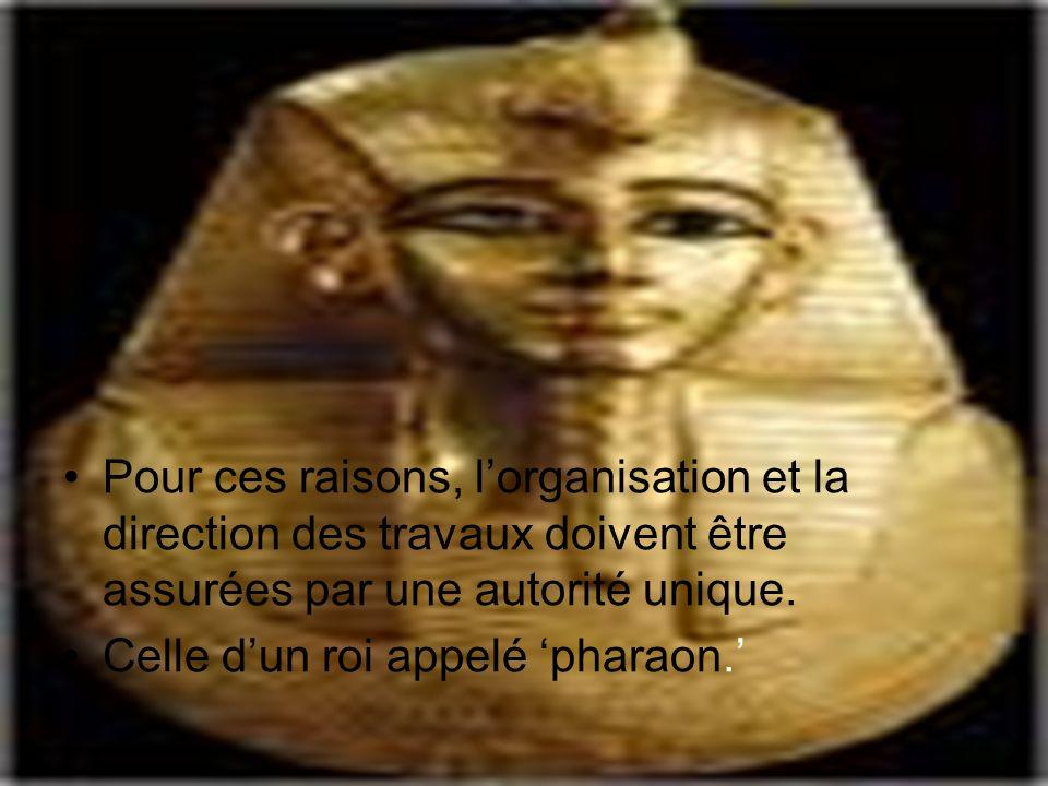 Pour ces raisons, lorganisation et la direction des travaux doivent être assurées par une autorité unique. Celle dun roi appelé pharaon.