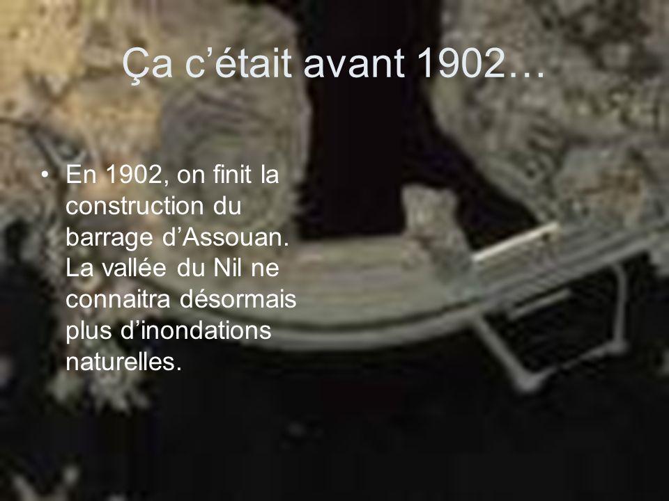 Ça cétait avant 1902… En 1902, on finit la construction du barrage dAssouan. La vallée du Nil ne connaitra désormais plus dinondations naturelles.