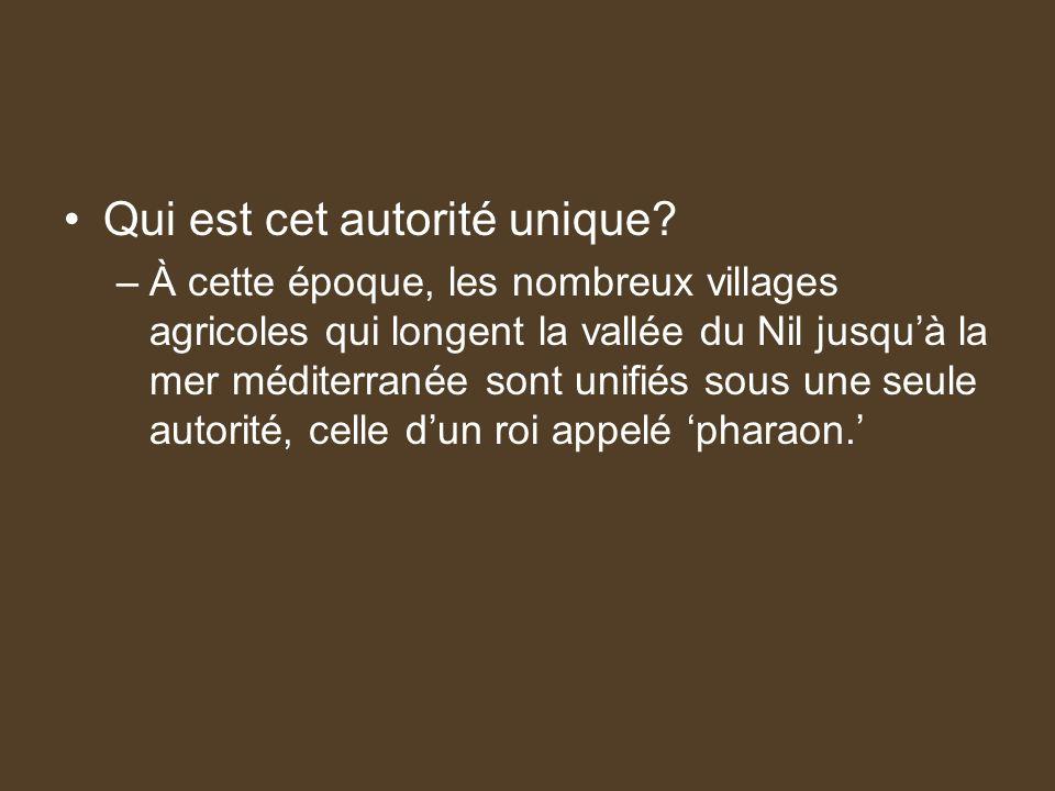 Qui est cet autorité unique? –À cette époque, les nombreux villages agricoles qui longent la vallée du Nil jusquà la mer méditerranée sont unifiés sou