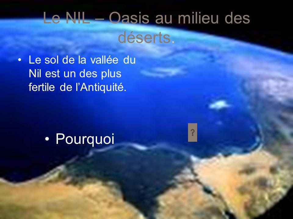 Le NIL – Oasis au milieu des déserts. Le sol de la vallée du Nil est un des plus fertile de lAntiquité. Pourquoi