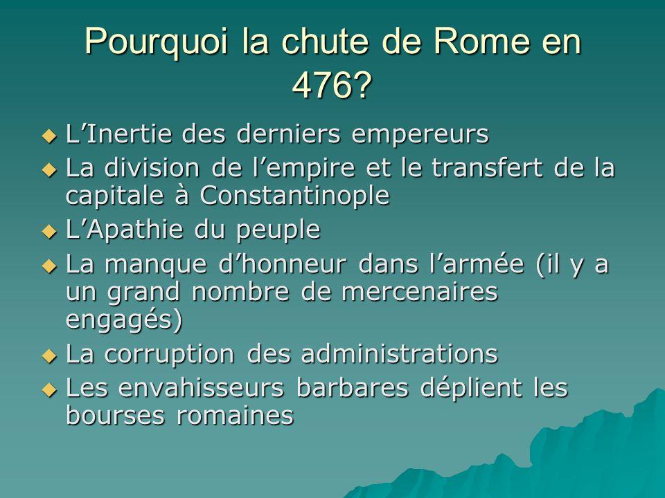 Pourquoi la chute de Rome en 476? LInertie des derniers empereurs LInertie des derniers empereurs La division de lempire et le transfert de la capital