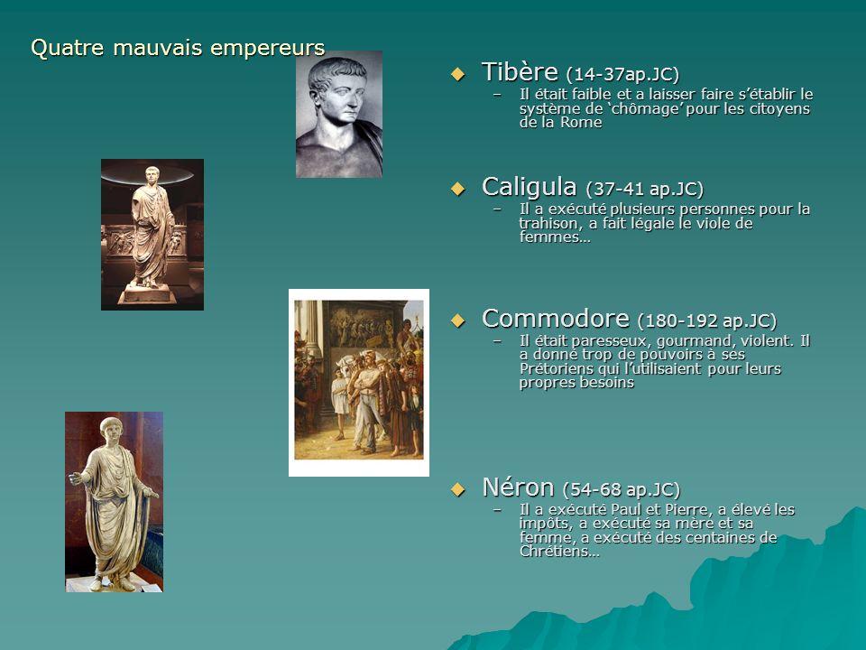 Tibère (14-37ap.JC) Tibère (14-37ap.JC) –Il était faible et a laisser faire sétablir le système de chômage pour les citoyens de la Rome Caligula (37-41 ap.JC) Caligula (37-41 ap.JC) –Il a exécuté plusieurs personnes pour la trahison, a fait légale le viole de femmes… Commodore (180-192 ap.JC) Commodore (180-192 ap.JC) –Il était paresseux, gourmand, violent.
