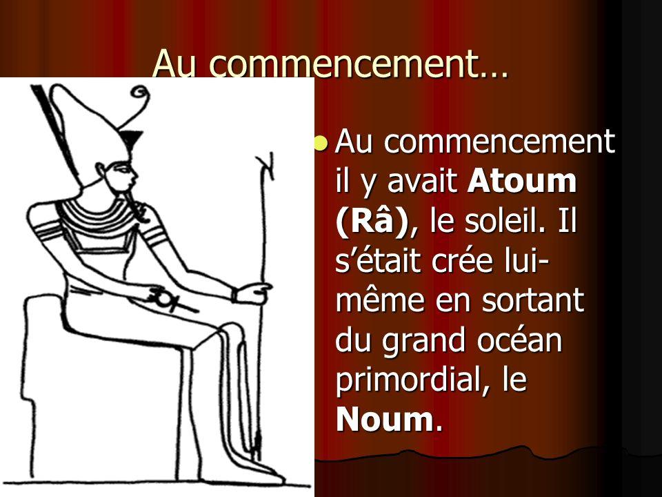 Au commencement… Au commencement il y avait Atoum (Râ), le soleil. Il sétait crée lui- même en sortant du grand océan primordial, le Noum.