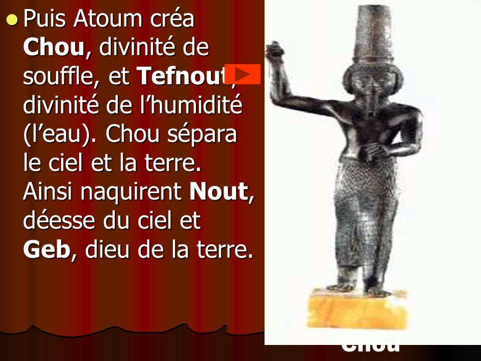 Puis Atoum créa Chou, divinité de souffle, et Tefnout, divinité de lhumidité (leau). Chou sépara le ciel et la terre. Ainsi naquirent Nout, déesse du