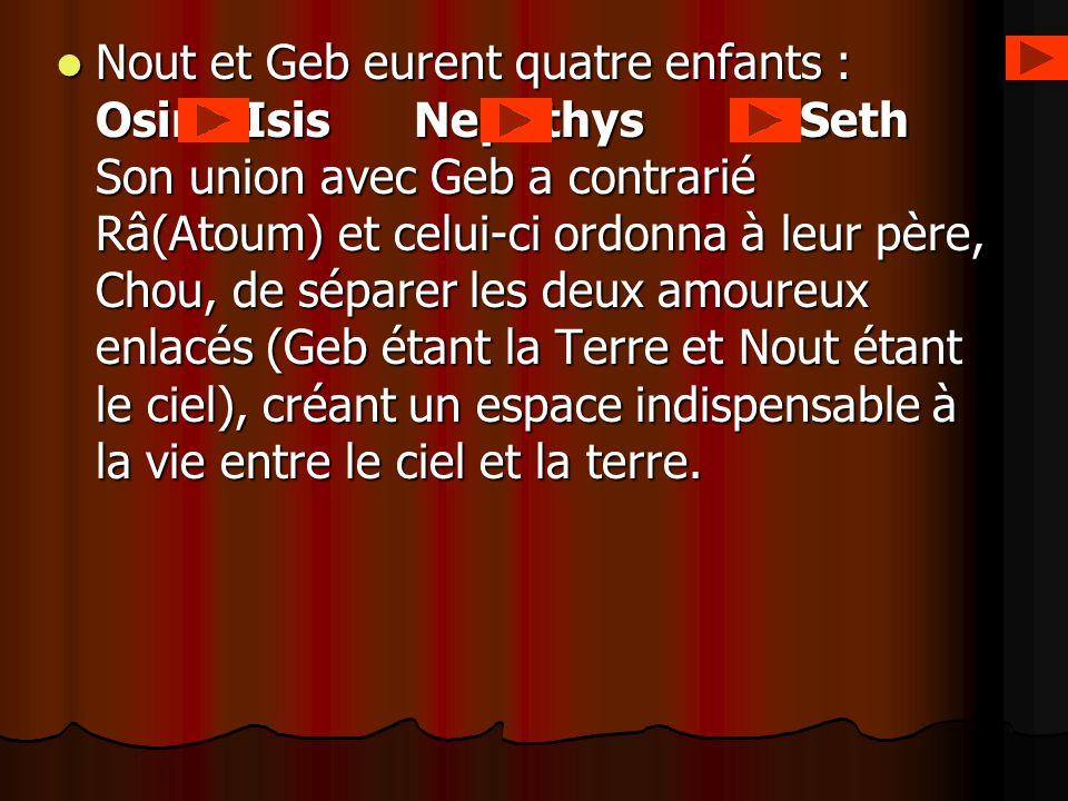 Nout et Geb eurent quatre enfants : Osiris Isis Nephthys et Seth Son union avec Geb a contrarié Râ(Atoum) et celui-ci ordonna à leur père, Chou, de sé