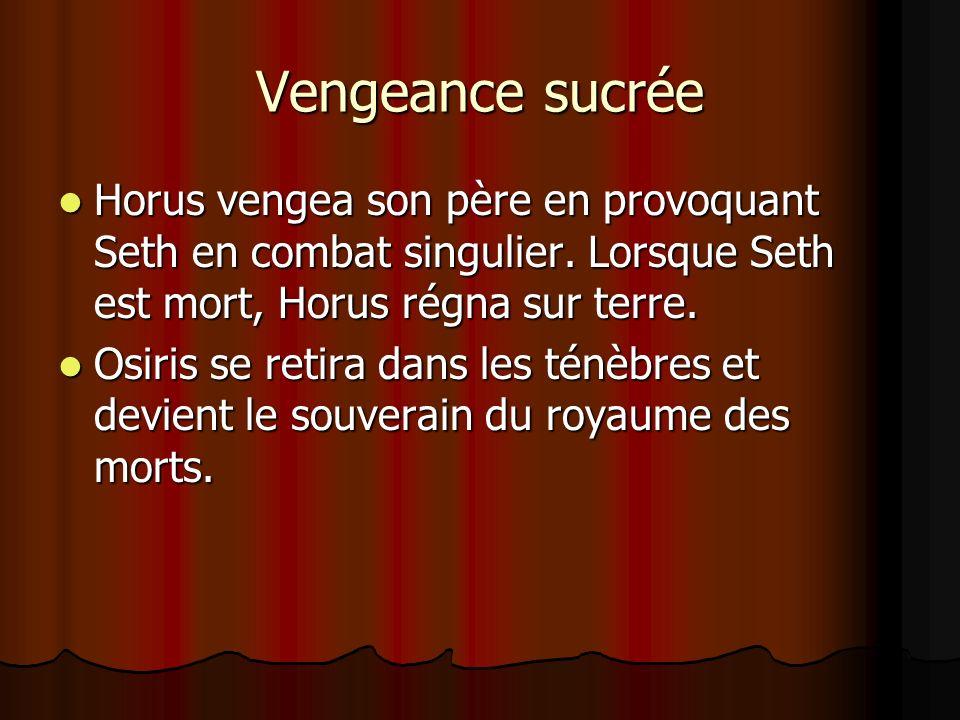 Vengeance sucrée Horus vengea son père en provoquant Seth en combat singulier. Lorsque Seth est mort, Horus régna sur terre. Osiris se retira dans les